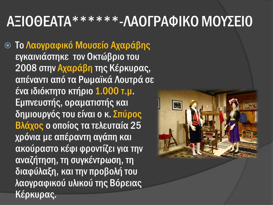 ΑΞΙΟΘΕΑΤΑ******-ΛΑΟΓΡΑΦΙΚΟ ΜΟΥΣΕΙ0  Το Λαογραφικό Μουσείο Αχαράβης εγκαινιάστηκε τον Οκτώβριο του 2008 στην Αχαράβη της Κέρκυρας, απέναντι από τα Ρωμαϊκά Λουτρά σε ένα ιδιόκτητο κτήριο 1.000 τ.μ.