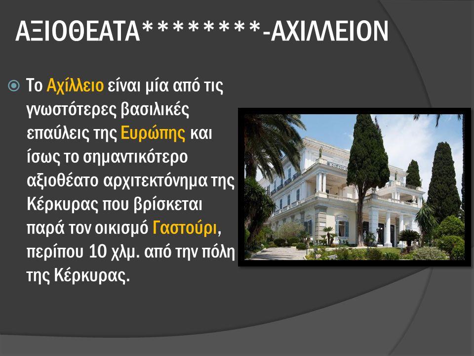 ΑΞΙΟΘΕΑΤΑ********-ΑΧΙΛΛΕΙΟΝ  Το Αχίλλειο είναι μία από τις γνωστότερες βασιλικές επαύλεις της Ευρώπης και ίσως το σημαντικότερο αξιοθέατο αρχιτεκτόνημα της Κέρκυρας που βρίσκεται παρά τον οικισμό Γαστούρι, περίπου 10 χλμ.