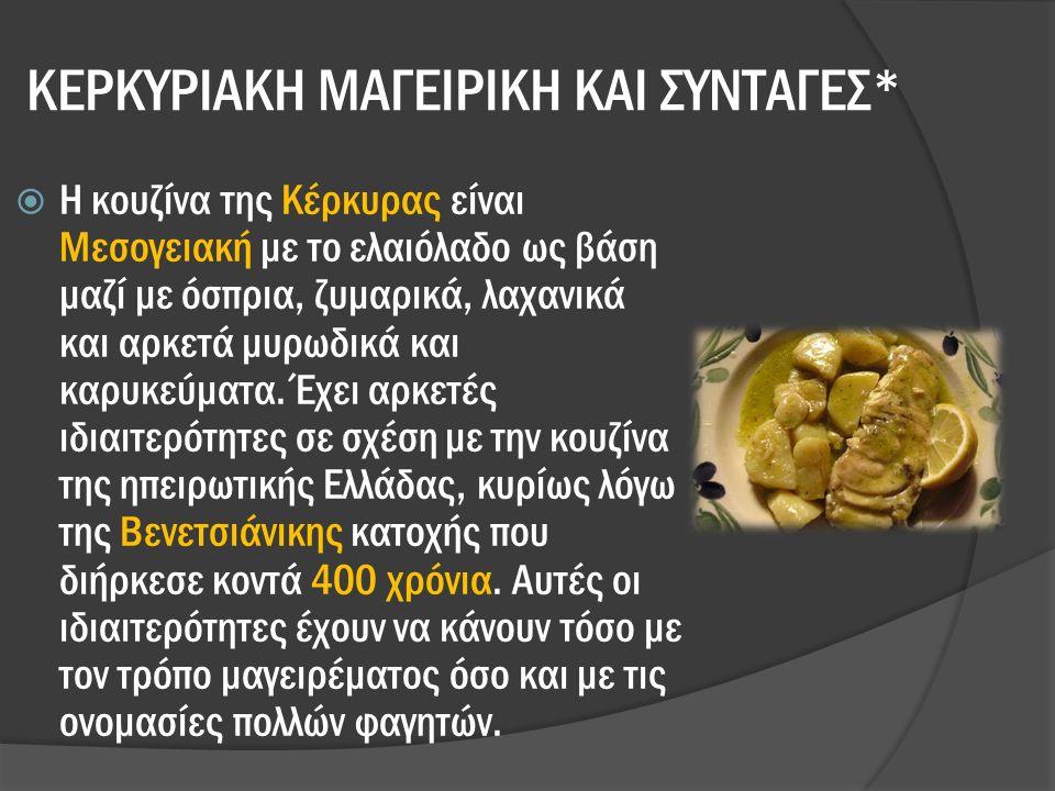 ΚΕΡΚΥΡΙΑΚΗ ΜΑΓΕΙΡΙΚΗ ΚΑΙ ΣΥΝΤΑΓΕΣ*  Η κουζίνα της Κέρκυρας είναι Μεσογειακή με το ελαιόλαδο ως βάση μαζί με όσπρια, ζυμαρικά, λαχανικά και αρκετά μυρωδικά και καρυκεύματα.