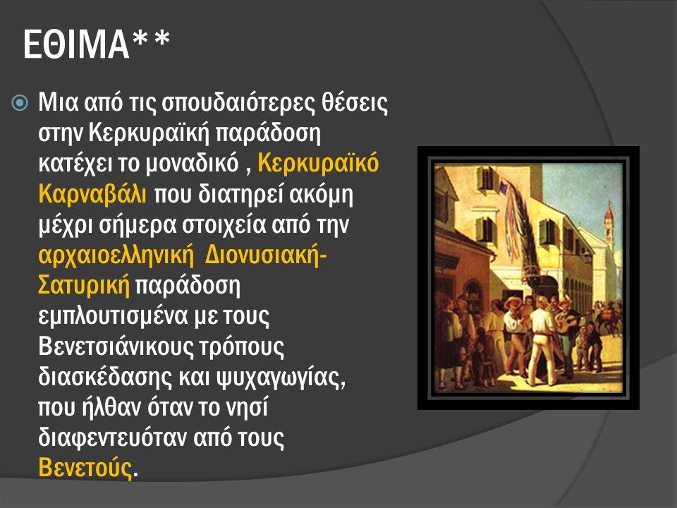ΕΘΙΜΑ**  Μια από τις σπουδαιότερες θέσεις στην Κερκυραϊκή παράδοση κατέχει το μοναδικό, Κερκυραϊκό Καρναβάλι που διατηρεί ακόμη μέχρι σήμερα στοιχεία από την αρχαιοελληνική Διονυσιακή- Σατυρική παράδοση εμπλουτισμένα με τους Βενετσιάνικους τρόπους διασκέδασης και ψυχαγωγίας, που ήλθαν όταν το νησί διαφεντευόταν από τους Βενετούς.