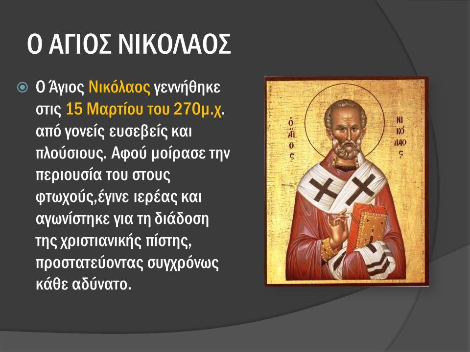 Ο ΑΓΙΟΣ ΝΙΚΟΛΑΟΣ  Ο Άγιος Νικόλαος γεννήθηκε στις 15 Μαρτίου του 270μ.χ.