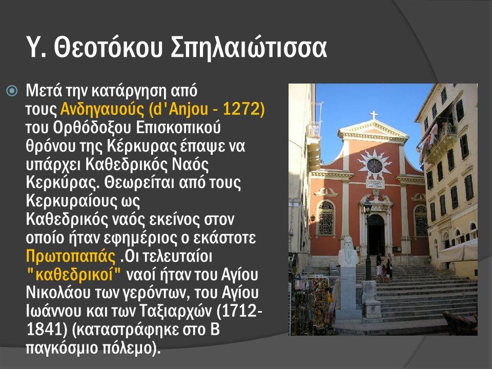 Υ. Θεοτόκου Σπηλαιώτισσα  Μετά την κατάργηση από τους Ανδηγαυούς (d'Anjou - 1272) του Ορθόδοξου Επισκοπικού θρόνου της Κέρκυρας έπαψε να υπάρχει Καθε