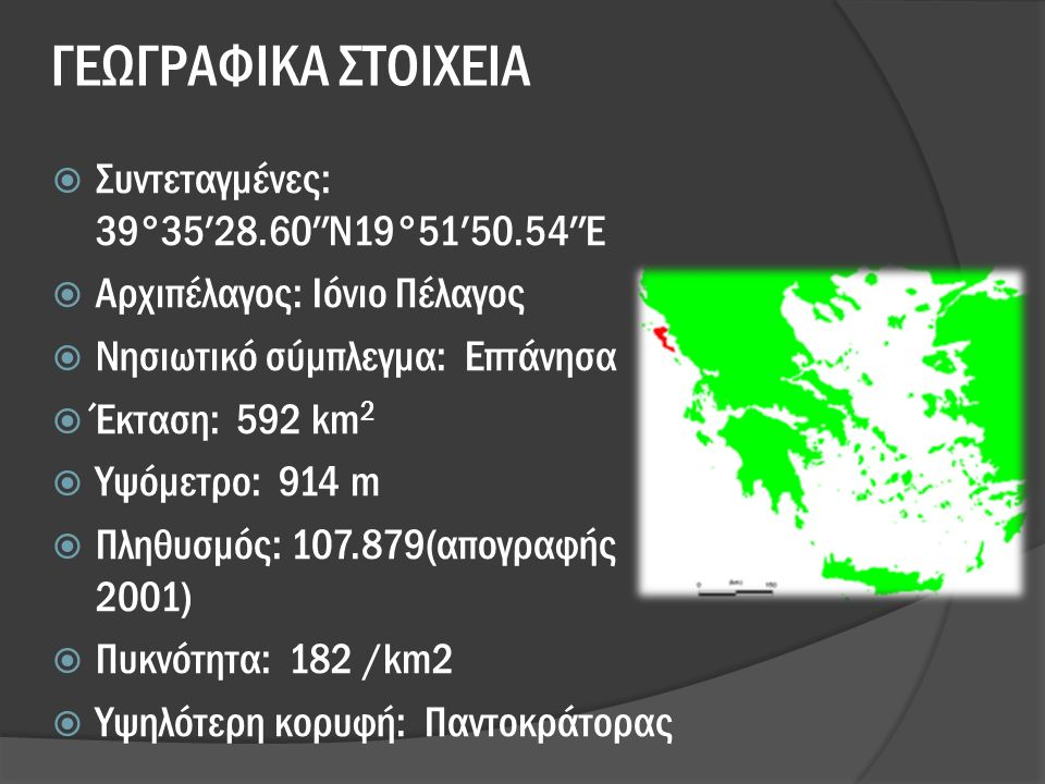 ΓΕΩΓΡΑΦΙΚΑ ΣΤΟΙΧΕΙΑ  Συντεταγμένες: 39°35′28.60″N19°51′50.54″E  Αρχιπέλαγος: Ιόνιο Πέλαγος  Νησιωτικό σύμπλεγμα: Επτάνησα  Έκταση: 592 km 2  Υψόμετρο: 914 m  Πληθυσμός: 107.879(απογραφής 2001)  Πυκνότητα: 182 /km2  Υψηλότερη κορυφή: Παντοκράτορας