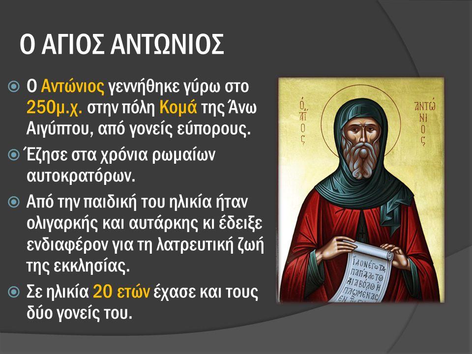 Ο ΑΓΙΟΣ ΑΝΤΩΝΙΟΣ  Ο Αντώνιος γεννήθηκε γύρω στο 250μ.χ.