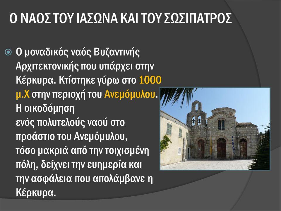 Ο ΝΑΟΣ ΤΟΥ ΙΑΣΩΝΑ ΚΑΙ ΤΟΥ ΣΩΣΙΠΑΤΡΟΣ  Ο μοναδικός ναός Βυζαντινής Αρχιτεκτονικής που υπάρχει στην Κέρκυρα.