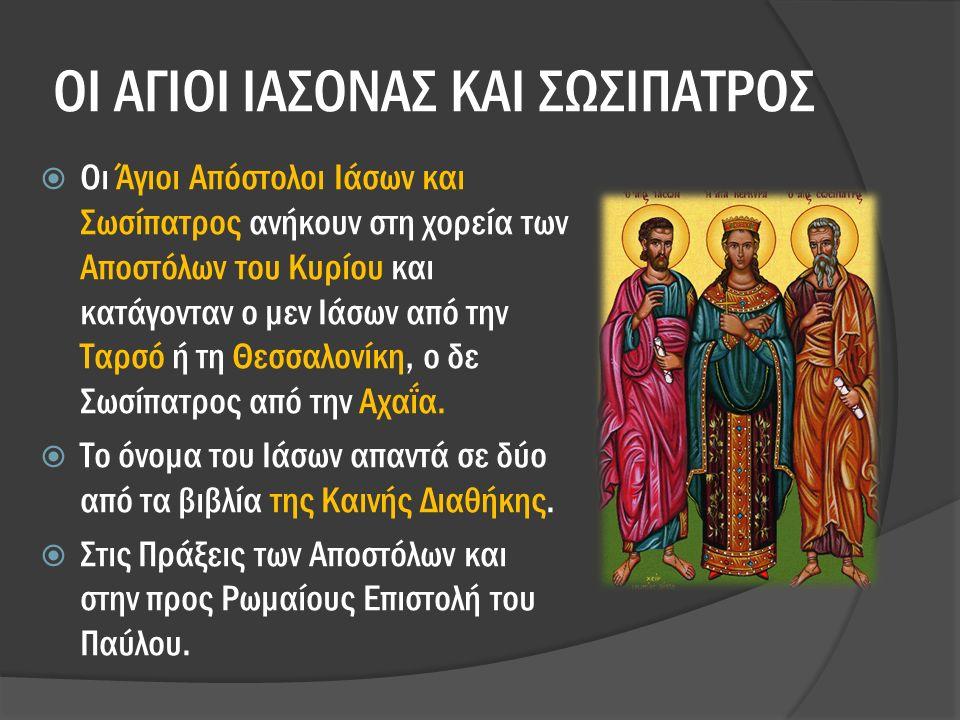ΟΙ ΑΓΙΟΙ ΙΑΣΟΝΑΣ ΚΑΙ ΣΩΣΙΠΑΤΡΟΣ  Οι Άγιοι Απόστολοι Ιάσων και Σωσίπατρος ανήκουν στη χορεία των Αποστόλων του Κυρίου και κατάγονταν ο μεν Ιάσων από την Ταρσό ή τη Θεσσαλονίκη, ο δε Σωσίπατρος από την Αχαΐα.