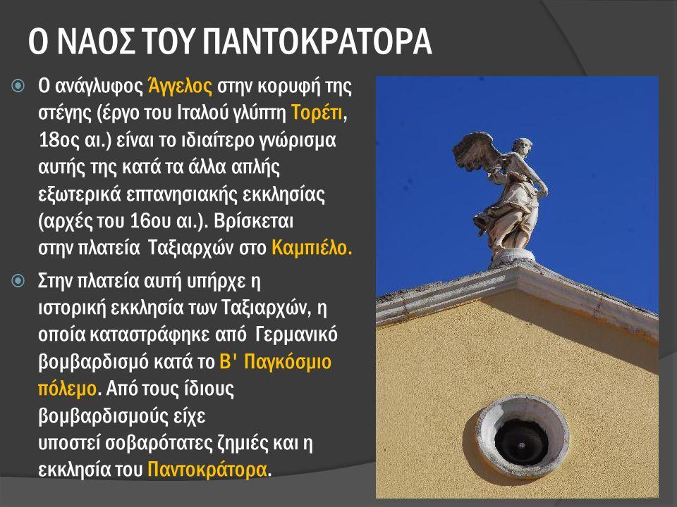 Ο ΝΑΟΣ ΤΟΥ ΠΑΝΤΟΚΡΑΤΟΡΑ  Ο ανάγλυφος Άγγελος στην κορυφή της στέγης (έργο του Iταλού γλύπτη Τορέτι, 18ος αι.) είναι το ιδιαίτερο γνώρισμα αυτής της κατά τα άλλα απλής εξωτερικά επτανησιακής εκκλησίας (αρχές του 16ου αι.).