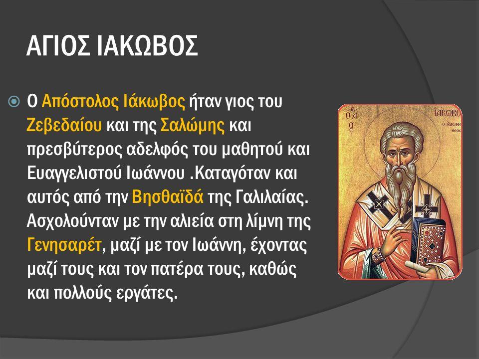 ΑΓΙΟΣ ΙΑΚΩΒΟΣ  Ο Απόστολος Ιάκωβος ήταν γιος του Ζεβεδαίου και της Σαλώμης και πρεσβύτερος αδελφός του μαθητού και Ευαγγελιστού Ιωάννου.Καταγόταν και αυτός από την Βησθαϊδά της Γαλιλαίας.