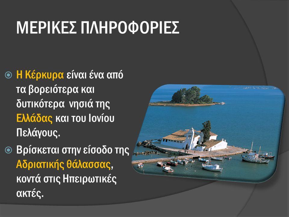 ΜΕΡΙΚΕΣ ΠΛΗΡΟΦΟΡΙΕΣ  Η Κέρκυρα είναι ένα από τα βορειότερα και δυτικότερα νησιά της Ελλάδας και του Ιονίου Πελάγους.