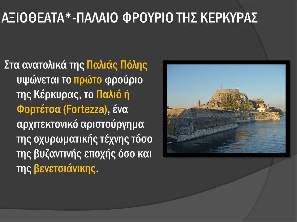 ΑΞΙΟΘΕΑΤΑ*-ΠΑΛΑΙΟ ΦΡΟΥΡΙΟ ΤΗΣ ΚΕΡΚΥΡΑΣ Στα ανατολικά της Παλιάς Πόλης υψώνεται το πρώτο φρούριο της Κέρκυρας, το Παλιό ή Φορτέτσα (Fortezza), ένα αρχιτεκτονικό αριστούργημα της οχυρωματικής τέχνης τόσο της βυζαντινής εποχής όσο και της βενετσιάνικης.