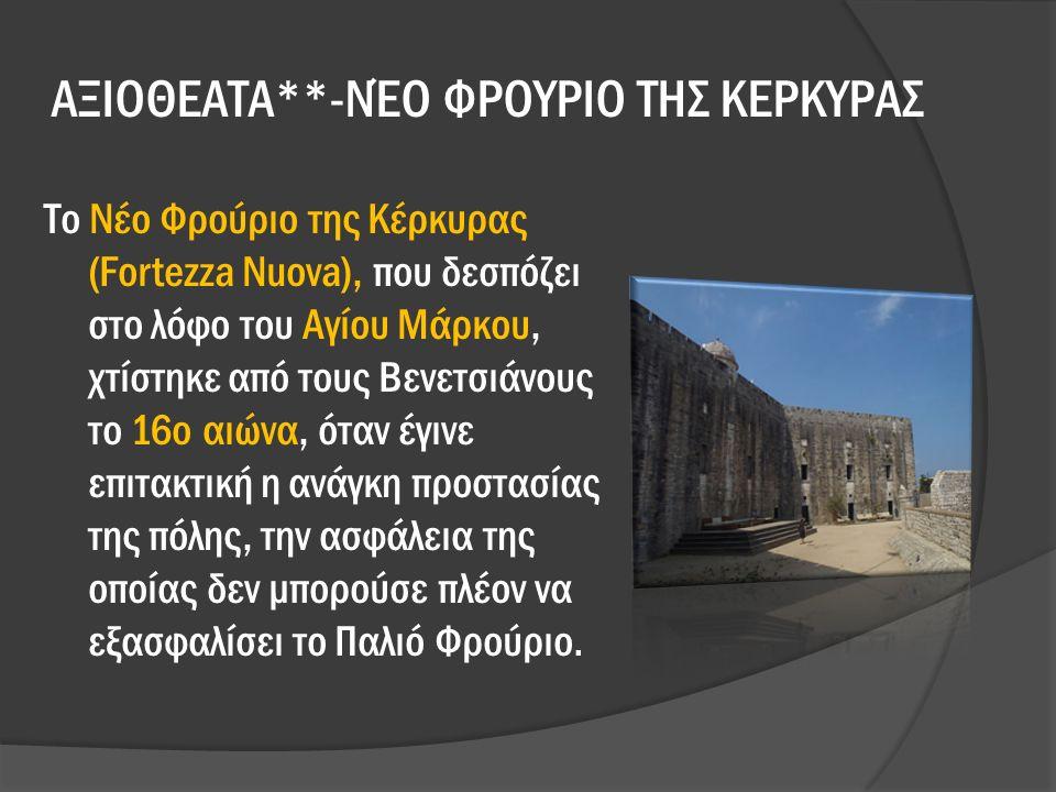 ΑΞΙΟΘΕΑΤΑ**-ΝΈΟ ΦΡΟΥΡΙΟ ΤΗΣ ΚΕΡΚΥΡΑΣ Το Νέο Φρούριο της Κέρκυρας (Fortezza Nuova), που δεσπόζει στο λόφο του Αγίου Μάρκου, χτίστηκε από τους Βενετσιάνους το 16ο αιώνα, όταν έγινε επιτακτική η ανάγκη προστασίας της πόλης, την ασφάλεια της οποίας δεν μπορούσε πλέον να εξασφαλίσει το Παλιό Φρούριο.