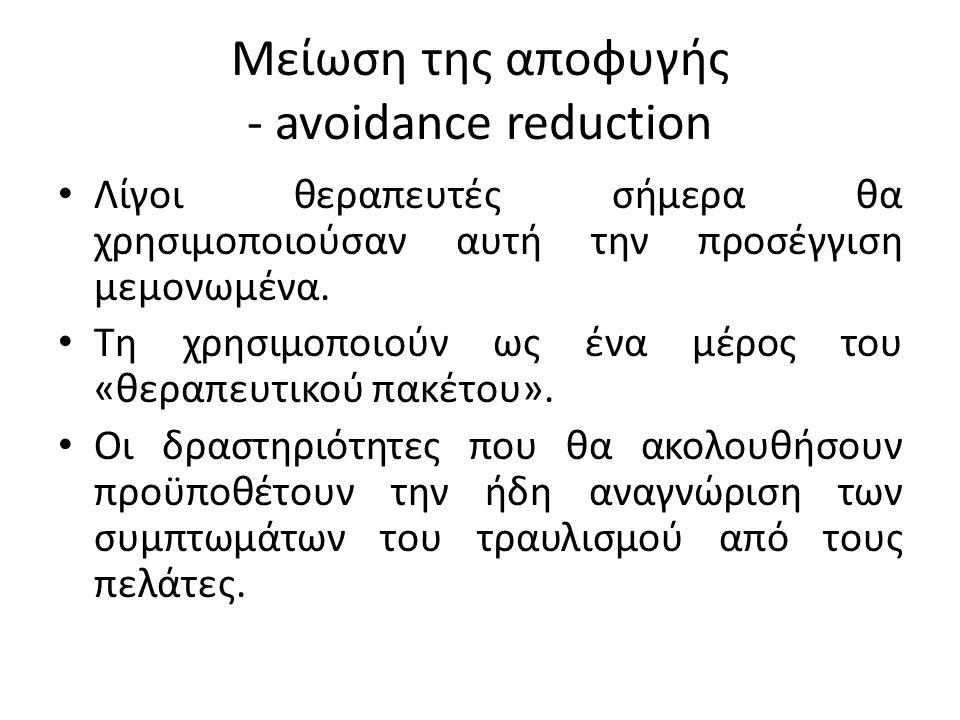 Μείωση της αποφυγής - avoidance reduction Λίγοι θεραπευτές σήμερα θα χρησιμοποιούσαν αυτή την προσέγγιση μεμονωμένα.