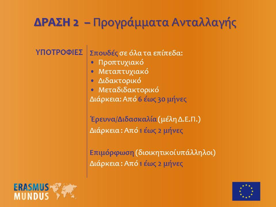 ΥΠΟΤΡΟΦΙΕΣ Σπουδές σε όλα τα επίπεδα: Προπτυχιακό Μεταπτυχιακό Διδακτορικό Μεταδιδακτορικό Διάρκεια: Από 6 έως 30 μήνες Έρευνα/Διδασκαλία (μέλη Δ.Ε.Π.) Διάρκεια : Από 1 έως 2 μήνες Επιμόρφωση (διοικητικοί υπάλληλοι) Διάρκεια : Από 1 έως 2 μήνες ΔΡΑΣΗ 2 – Προγράμματα Ανταλλαγής