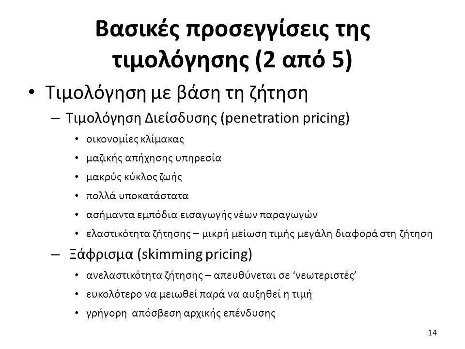Βασικές προσεγγίσεις της τιμολόγησης (2 από 5) Τιμολόγηση με βάση τη ζήτηση – Τιμολόγηση Διείσδυσης (penetration pricing) οικονομίες κλίμακας μαζικής απήχησης υπηρεσία μακρύς κύκλος ζωής πολλά υποκατάστατα ασήμαντα εμπόδια εισαγωγής νέων παραγωγών ελαστικότητα ζήτησης – μικρή μείωση τιμής μεγάλη διαφορά στη ζήτηση – Ξάφρισμα (skimming pricing) ανελαστικότητα ζήτησης – απευθύνεται σε 'νεωτεριστές' ευκολότερο να μειωθεί παρά να αυξηθεί η τιμή γρήγορη απόσβεση αρχικής επένδυσης 14