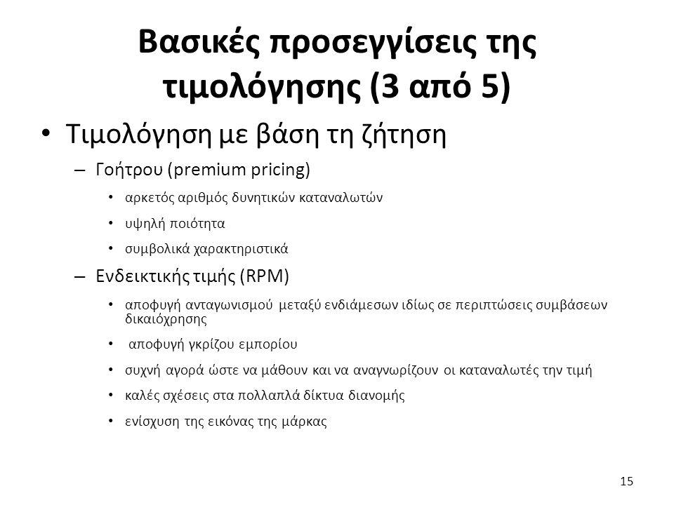 Βασικές προσεγγίσεις της τιμολόγησης (3 από 5) Τιμολόγηση με βάση τη ζήτηση – Γοήτρου (premium pricing) αρκετός αριθμός δυνητικών καταναλωτών υψηλή ποιότητα συμβολικά χαρακτηριστικά – Ενδεικτικής τιμής (RPM) αποφυγή ανταγωνισμού μεταξύ ενδιάμεσων ιδίως σε περιπτώσεις συμβάσεων δικαιόχρησης αποφυγή γκρίζου εμπορίου συχνή αγορά ώστε να μάθουν και να αναγνωρίζουν οι καταναλωτές την τιμή καλές σχέσεις στα πολλαπλά δίκτυα διανομής ενίσχυση της εικόνας της μάρκας 15