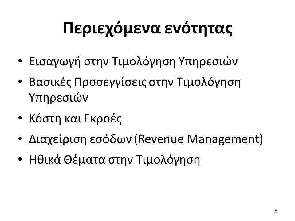 Περιεχόμενα ενότητας Εισαγωγή στην Τιμολόγηση Υπηρεσιών Βασικές Προσεγγίσεις στην Τιμολόγηση Υπηρεσιών Κόστη και Εκροές Διαχείριση εσόδων (Revenue Management) Ηθικά Θέματα στην Τιμολόγηση 5