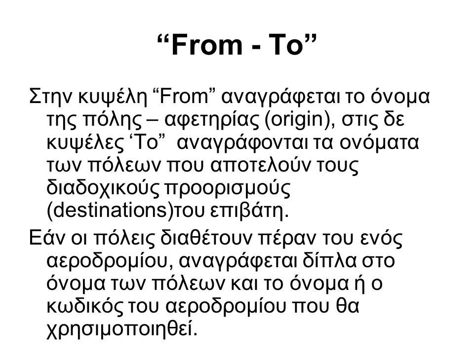 From - To Στην κυψέλη From αναγράφεται το όνομα της πόλης – αφετηρίας (origin), στις δε κυψέλες 'To αναγράφονται τα ονόματα των πόλεων που αποτελούν τους διαδοχικούς προορισμούς (destinations)του επιβάτη.