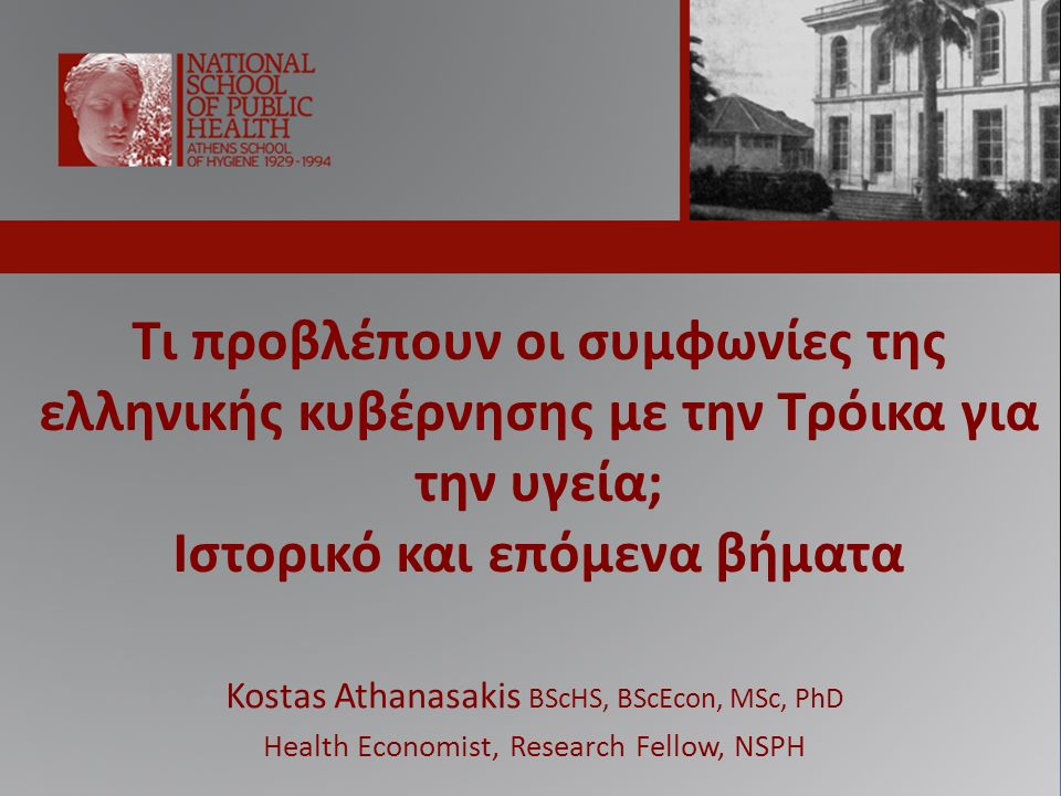 Τι προβλέπουν οι συμφωνίες της ελληνικής κυβέρνησης με την Τρόικα για την υγεία; Ιστορικό και επόμενα βήματα Kostas Athanasakis BScHS, BScEcon, MSc, PhD Health Economist, Research Fellow, NSPH