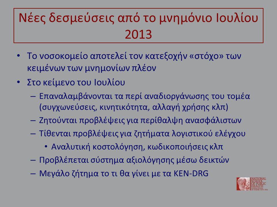 Νέες δεσμεύσεις από το μνημόνιο Ιουλίου 2013 Το νοσοκομείο αποτελεί τον κατεξοχήν «στόχο» των κειμένων των μνημονίων πλέον Στο κείμενο του Ιουλίου – Επαναλαμβάνονται τα περί αναδιοργάνωσης του τομέα (συγχωνεύσεις, κινητικότητα, αλλαγή χρήσης κλπ) – Ζητούνται προβλέψεις για περίθαλψη ανασφάλιστων – Τίθενται προβλέψεις για ζητήματα λογιστικού ελέγχου Αναλυτική κοστολόγηση, κωδικοποιήσεις κλπ – Προβλέπεται σύστημα αξιολόγησης μέσω δεικτών – Μεγάλο ζήτημα το τι θα γίνει με τα ΚΕΝ-DRG