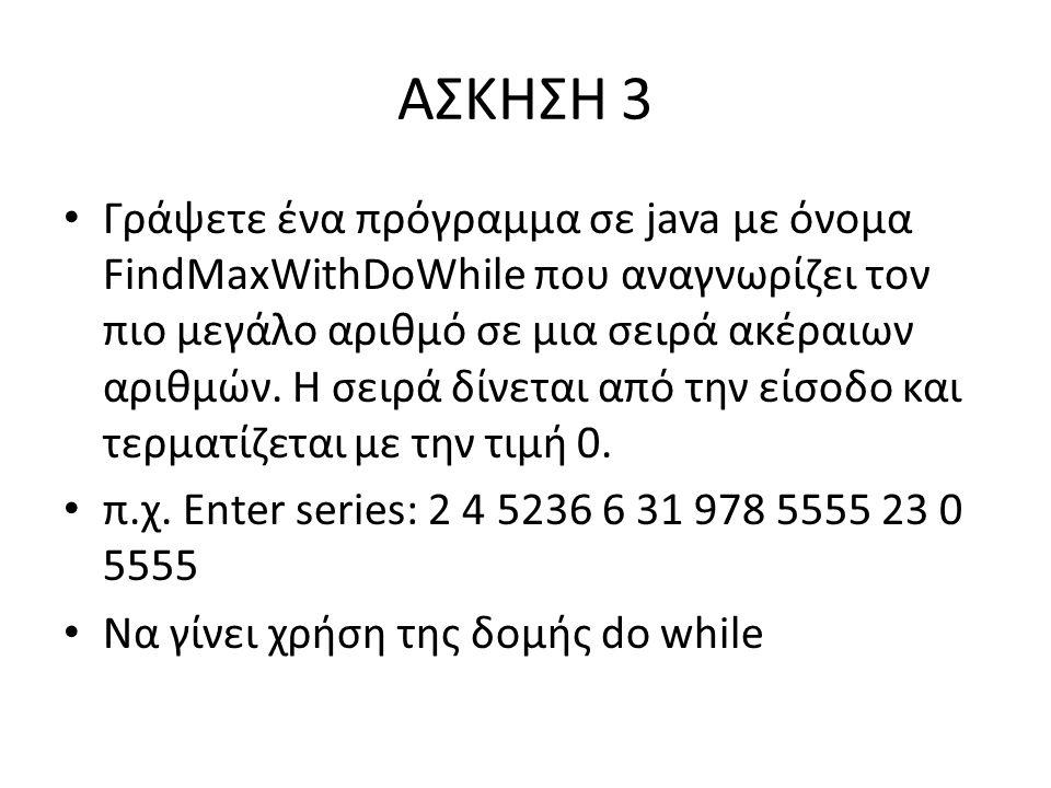ΑΣΚΗΣΗ 3 Γράψετε ένα πρόγραμμα σε java με όνομα FindMaxWithDoWhile που αναγνωρίζει τον πιο μεγάλο αριθμό σε μια σειρά ακέραιων αριθμών.