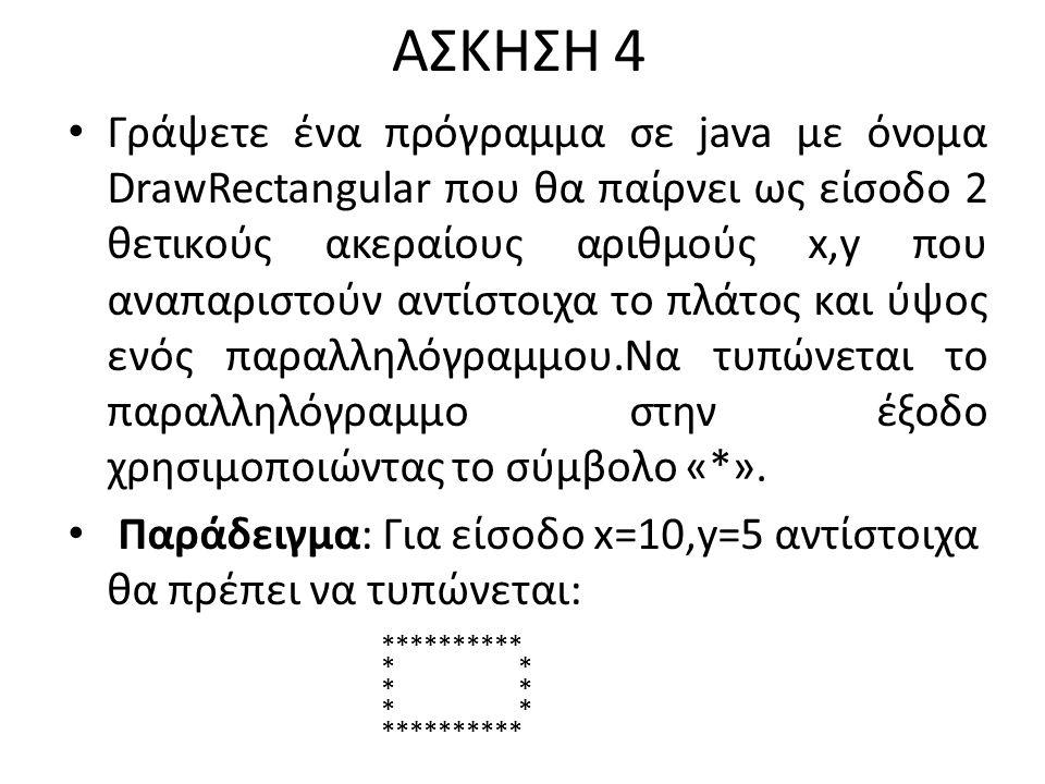 ΑΣΚΗΣΗ 4 Γράψετε ένα πρόγραμμα σε java με όνομα DrawRectangular που θα παίρνει ως είσοδο 2 θετικούς ακεραίους αριθμούς x,y που αναπαριστούν αντίστοιχα το πλάτος και ύψος ενός παραλληλόγραμμου.Να τυπώνεται το παραλληλόγραμμο στην έξοδο χρησιμοποιώντας το σύμβολο «*».