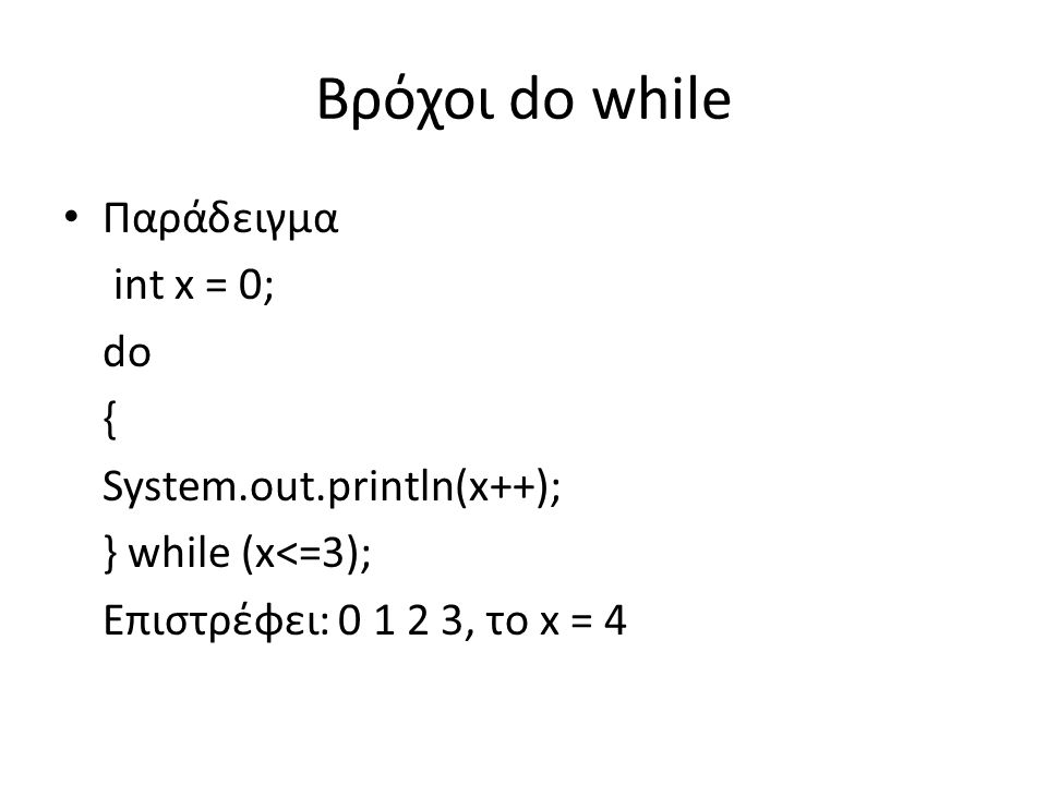 Βρόχοι do while Παράδειγμα int x = 0; do { System.out.println(x++); } while (x<=3); Επιστρέφει: 0 1 2 3, το x = 4