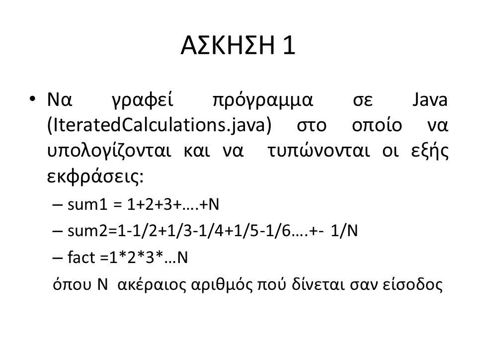 ΑΣΚΗΣΗ 1 Να γραφεί πρόγραμμα σε Java (IteratedCalculations.java) στο οποίο να υπολογίζονται και να τυπώνονται οι εξής εκφράσεις: – sum1 = 1+2+3+….+N – sum2=1-1/2+1/3-1/4+1/5-1/6….+- 1/N – fact =1*2*3*…N όπου Ν ακέραιος αριθμός πού δίνεται σαν είσοδος