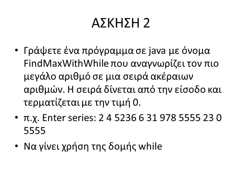 ΑΣΚΗΣΗ 2 Γράψετε ένα πρόγραμμα σε java με όνομα FindMaxWithWhile που αναγνωρίζει τον πιο μεγάλο αριθμό σε μια σειρά ακέραιων αριθμών.