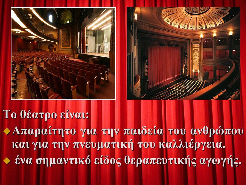 Το θέατρο είναι:  Απαραίτητο για την παιδεία του ανθρώπου και για την πνευματική του καλλιέργεια.