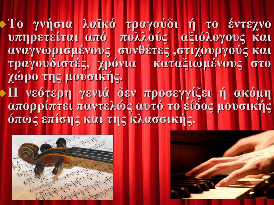  Το γνήσια λαϊκό τραγούδι ή το έντεχνο υπηρετείται από πολλούς αξιόλογους και αναγνωρισμένους συνθέτες,στιχουργούς και τραγουδιστές, χρόνια καταξιωμένους στο χώρο της μουσικής.