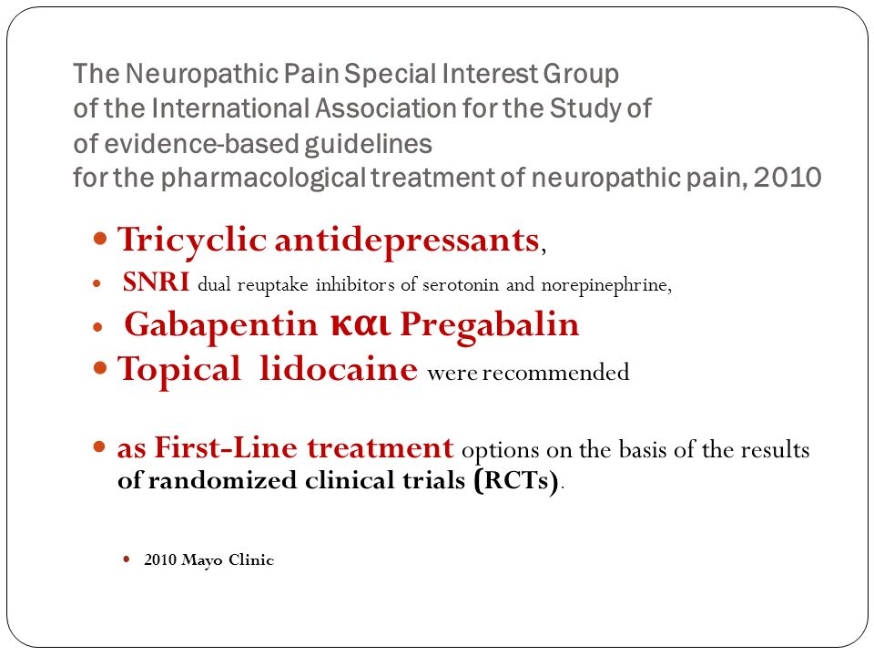 The Neuropathic Pain Special Interest Group of the International Association for the Study of of evidence-based guidelines for the pharmacological treatment of neuropathic pain, 2010 Tricyclic antidepressants, SNRI dual reuptake inhibitors of serotonin and norepinephrine, Gabapentin και Pregabalin Topical lidocaine were recommended as First-Line treatment options on the basis of the results of randomized clinical trials (RCTs).