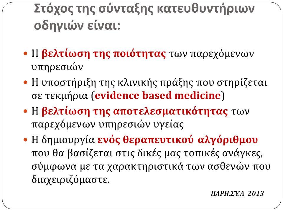 Στόχος της σύνταξης κατευθυντήριων οδηγιών είναι : Η βελτίωση της ποιότητας των παρεχόμενων υπηρεσιών Η υποστήριξη της κλινικής πράξης που στηρίζεται σε τεκμήρια (evidence based medicine) Η βελτίωση της αποτελεσματικότητας των παρεχόμενων υπηρεσιών υγείας Η δημιουργία ενός θεραπευτικού αλγόριθμου που θα βασίζεται στις δικές μας τοπικές ανάγκες, σύμφωνα με τα χαρακτηριστικά των ασθενών που διαχειριζόμαστε.
