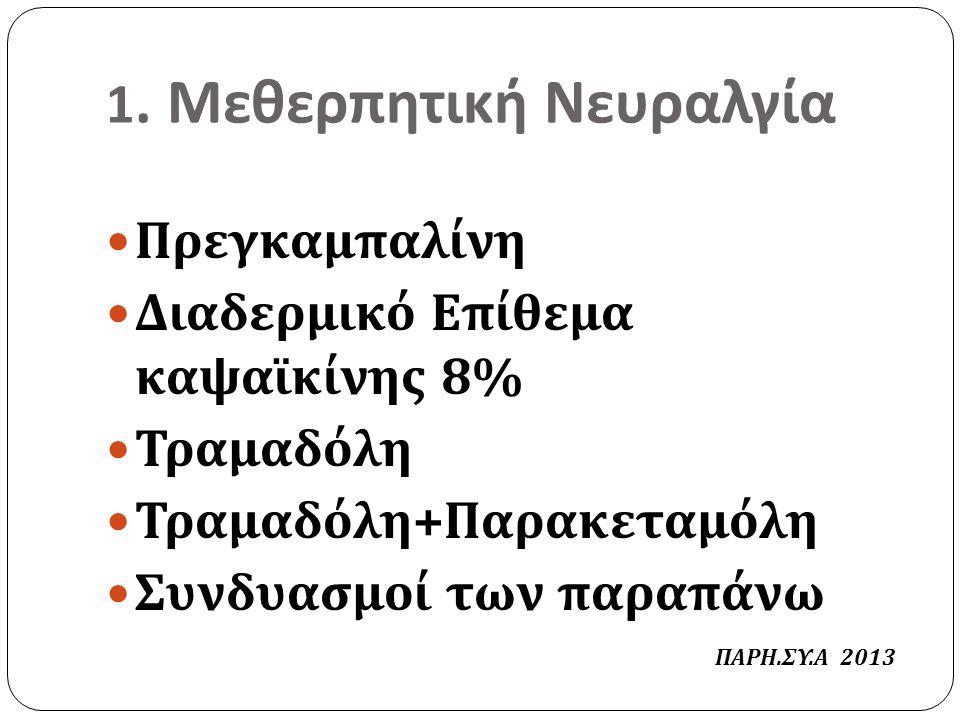 1. Μεθερπητική Νευραλγία Πρεγκαμπαλίνη Διαδερμικό Επίθεμα καψαϊκίνης 8% Τραμαδόλη Τραμαδόλη + Παρακεταμόλη Συνδυασμοί των παραπάνω ΠΑΡΗ. ΣΥ. Α 2013