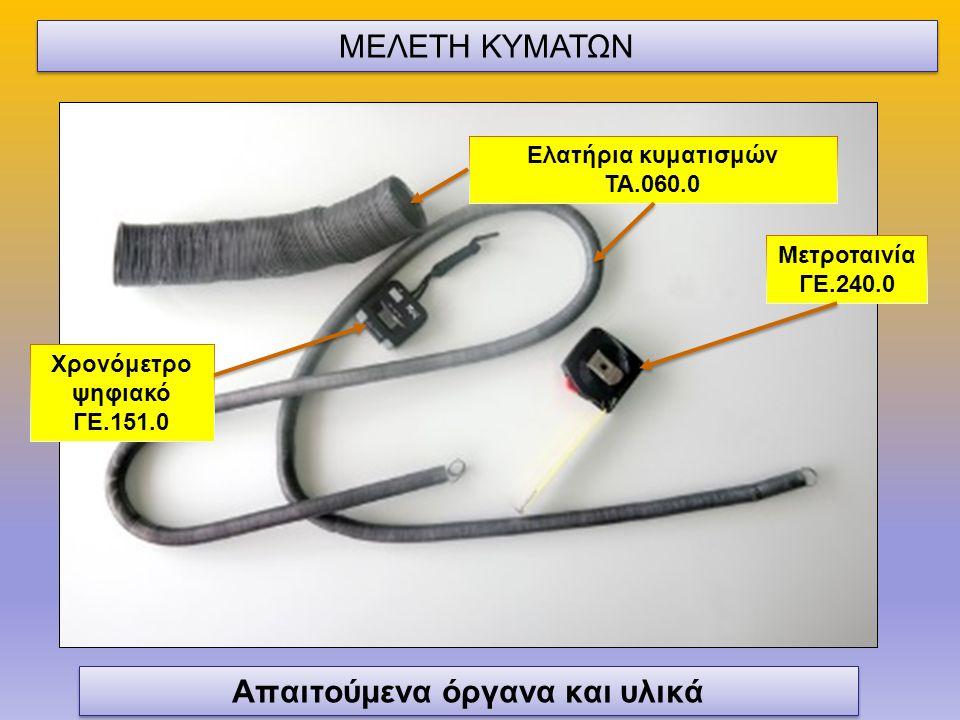 Χρονόμετρο ψηφιακό ΓΕ.151.0 Ελατήρια κυματισμών ΤΑ.060.0 Απαιτούμενα όργανα και υλικά Μετροταινία ΓΕ.240.0 ΜΕΛΕΤΗ ΚΥΜΑΤΩΝ