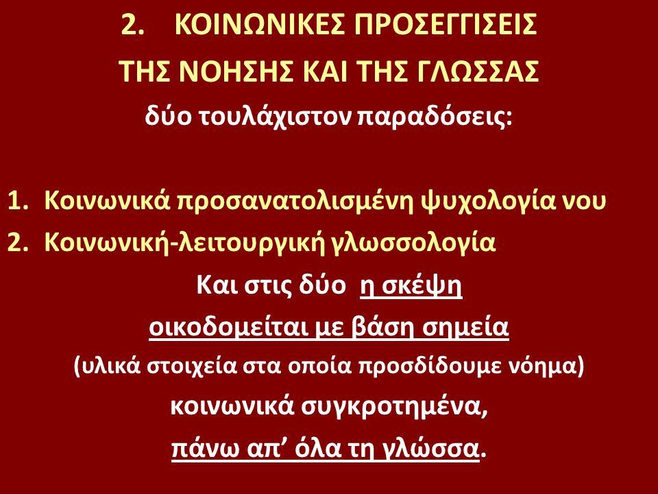 2.ΚΟΙΝΩΝΙΚΕΣ ΠΡΟΣΕΓΓΙΣΕΙΣ ΤΗΣ ΝΟΗΣΗΣ ΚΑΙ ΤΗΣ ΓΛΩΣΣΑΣ δύο τουλάχιστον παραδόσεις: 1.Κοινωνικά προσανατολισμένη ψυχολογία νου 2.Κοινωνική-λειτουργική γλωσσολογία Και στις δύο η σκέψη οικοδομείται με βάση σημεία (υλικά στοιχεία στα οποία προσδίδουμε νόημα) κοινωνικά συγκροτημένα, πάνω απ' όλα τη γλώσσα.