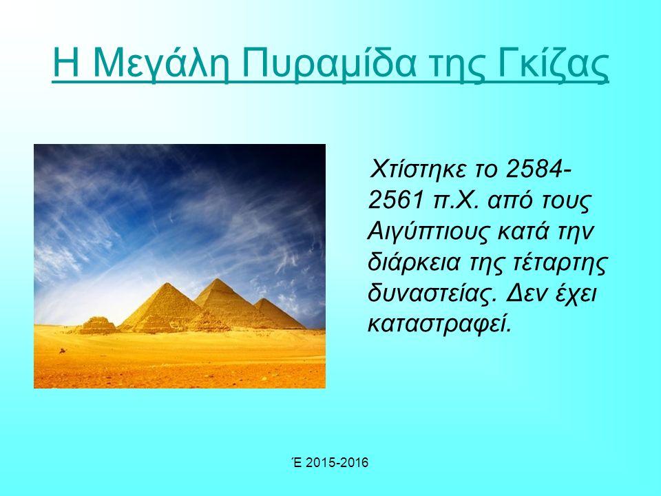 Έ 2015-2016 Η Μεγάλη Πυραμίδα της Γκίζας Χτίστηκε το 2584- 2561 π.Χ.