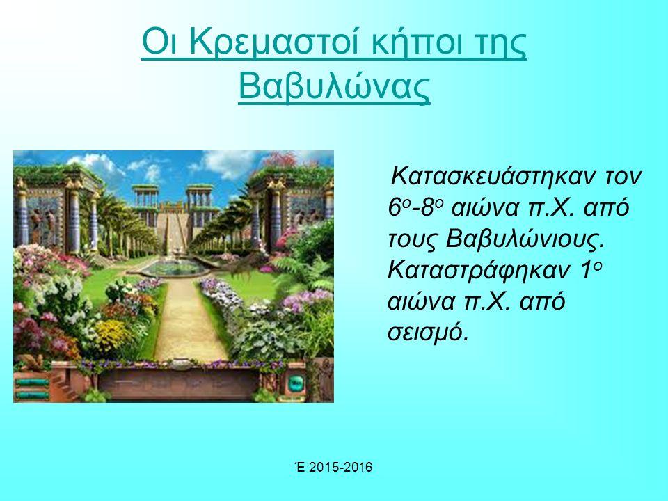 Έ 2015-2016 Οι Κρεμαστοί κήποι της Βαβυλώνας Κατασκευάστηκαν τον 6 ο -8 ο αιώνα π.Χ.