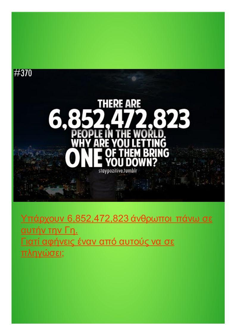Υπάρχουν 6,852,472,823 άνθρωποι πάνω σε αυτήν την Γη. Γιατί αφήνεις έναν από αυτούς να σε πληγώσει;