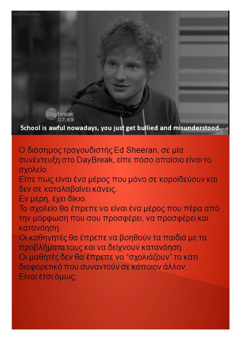 Ο διάσημος τραγουδιστής Ed Sheeran, σε μία συνέντευξη στο DayBreak, είπε πόσο απαίσιο είναι το σχολείο.