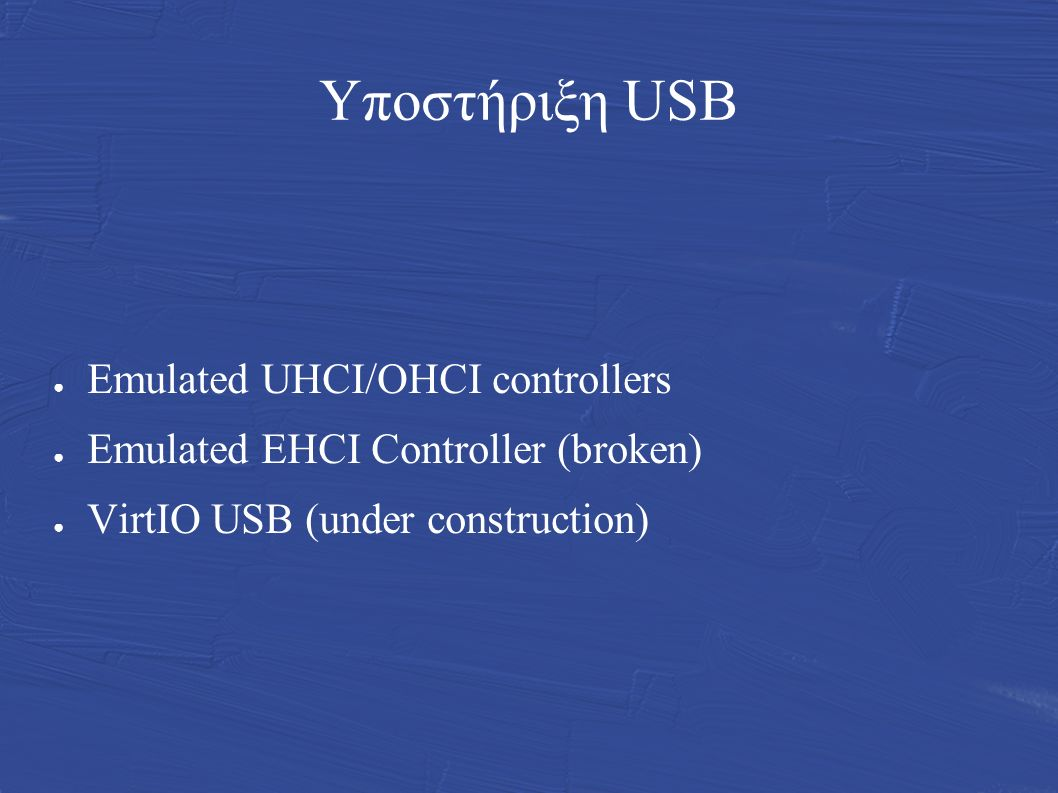 Υποστήριξη USB ● Emulated UHCI/OHCI controllers ● Emulated EHCI Controller (broken) ● VirtIO USB (under construction)