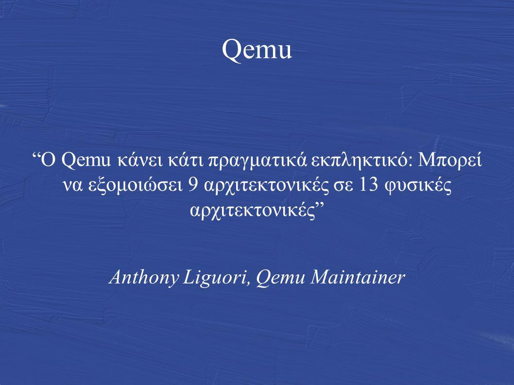 Qemu Ο Qemu κάνει κάτι πραγματικά εκπληκτικό: Μπορεί να εξομοιώσει 9 αρχιτεκτονικές σε 13 φυσικές αρχιτεκτονικές Anthony Liguori, Qemu Μaintainer