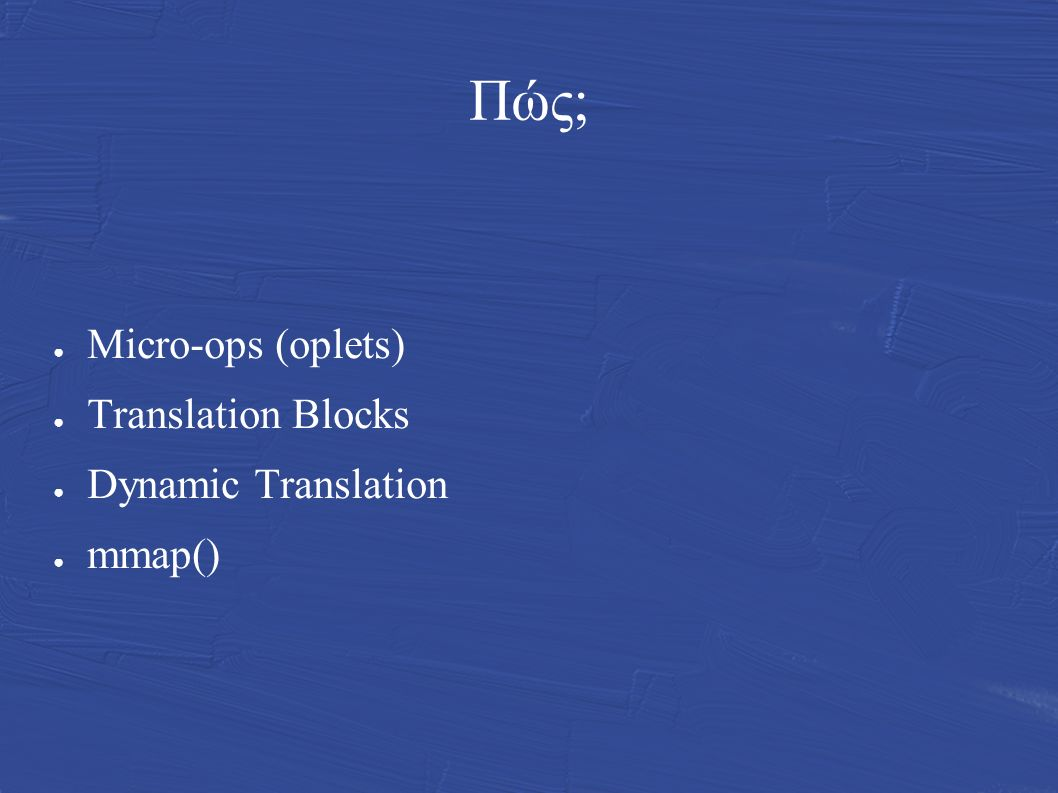 Πώς; ● Micro-ops (oplets) ● Translation Blocks ● Dynamic Translation ● mmap()