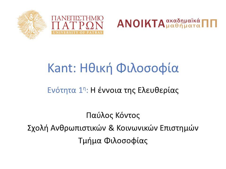 Kant: Ηθική Φιλοσοφία Ενότητα 1 η : Η έννοια της Ελευθερίας Παύλος Κόντος Σχολή Ανθρωπιστικών & Κοινωνικών Επιστημών Τμήμα Φιλοσοφίας