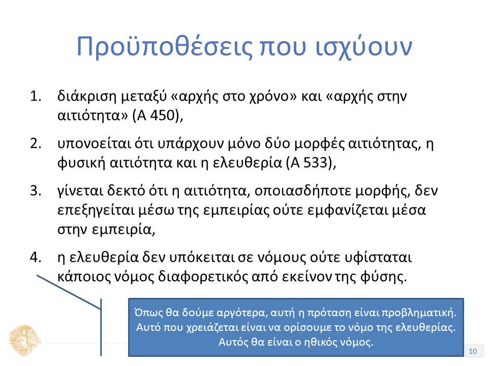 10 Τίτλος Ενότητας Προϋποθέσεις που ισχύουν 1.διάκριση μεταξύ «αρχής στο χρόνο» και «αρχής στην αιτιότητα» (Α 450), 2.υπονοείται ότι υπάρχουν μόνο δύο μορφές αιτιότητας, η φυσική αιτιότητα και η ελευθερία (Α 533), 3.γίνεται δεκτό ότι η αιτιότητα, οποιασδήποτε μορφής, δεν επεξηγείται μέσω της εμπειρίας ούτε εμφανίζεται μέσα στην εμπειρία, 4.η ελευθερία δεν υπόκειται σε νόμους ούτε υφίσταται κάποιος νόμος διαφορετικός από εκείνον της φύσης.