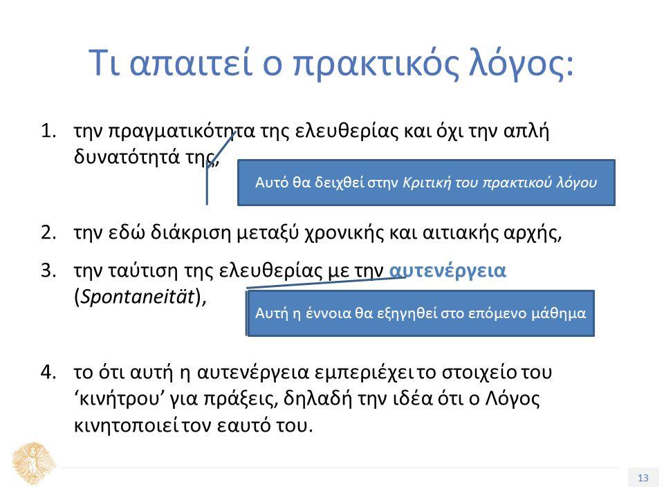 13 Τίτλος Ενότητας Τι απαιτεί ο πρακτικός λόγος: 1.την πραγματικότητα της ελευθερίας και όχι την απλή δυνατότητά της, 2.την εδώ διάκριση μεταξύ χρονικής και αιτιακής αρχής, 3.την ταύτιση της ελευθερίας με την αυτενέργεια (Spontaneität), 4.το ότι αυτή η αυτενέργεια εμπεριέχει το στοιχείο του 'κινήτρου' για πράξεις, δηλαδή την ιδέα ότι ο Λόγος κινητοποιεί τον εαυτό του.