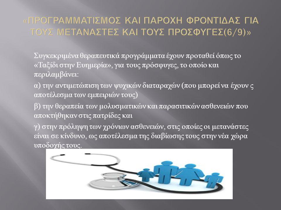 Συγκεκριμένα θεραπευτικά προγράμματα έχουν προταθεί όπως το « Ταξίδι στην Ευημερία », για τους πρόσφυγες, το οποίο και περιλαμβάνει : α ) την αντιμετώπιση των ψυχικών διαταραχών ( που μπορεί να έχουν ς αποτέλεσμα των εμπειριών τους ) β ) την θεραπεία των μολυσματικών και παρασιτικών ασθενειών που αποκτήθηκαν στις πατρίδες και γ ) στην πρόληψη των χρόνιων ασθενειών, στις οποίες οι μετανάστες είναι σε κίνδυνο, ως αποτέλεσμα της διαβίωσης τους στην νέα χώρα υποδοχής τους.