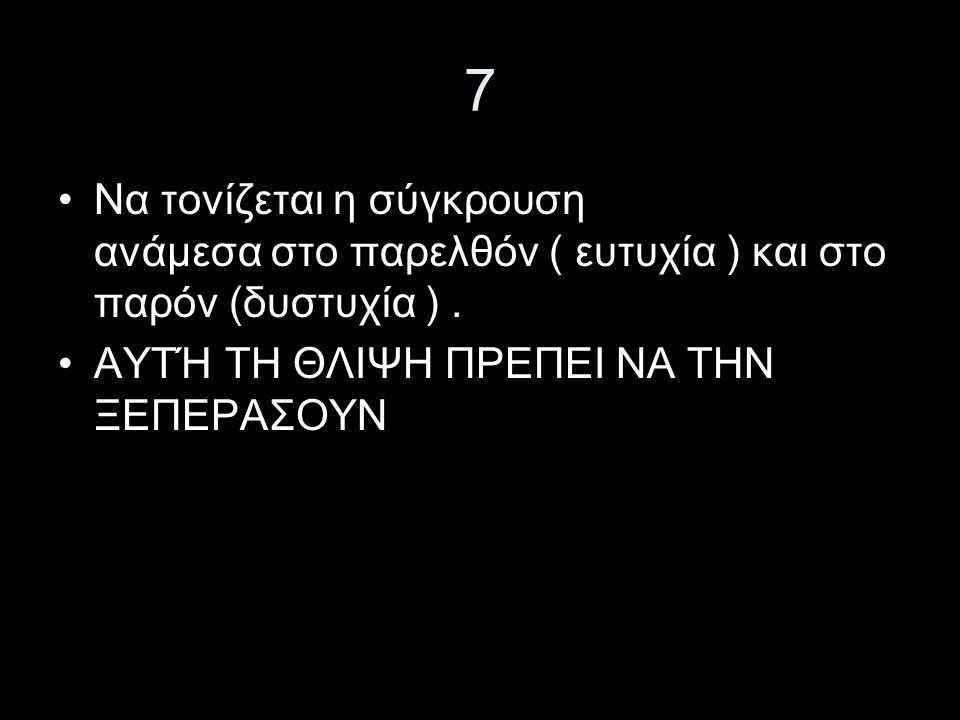 7 Να τονίζεται η σύγκρουση ανάμεσα στο παρελθόν ( ευτυχία ) και στο παρόν (δυστυχία ).
