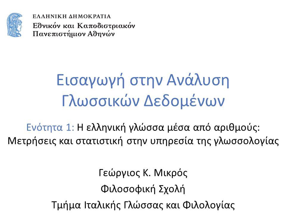 Εισαγωγή στην Ανάλυση Γλωσσικών Δεδομένων Ενότητα 1: Η ελληνική γλώσσα μέσα από αριθμούς: Μετρήσεις και στατιστική στην υπηρεσία της γλωσσολογίας Γεώργιος Κ.
