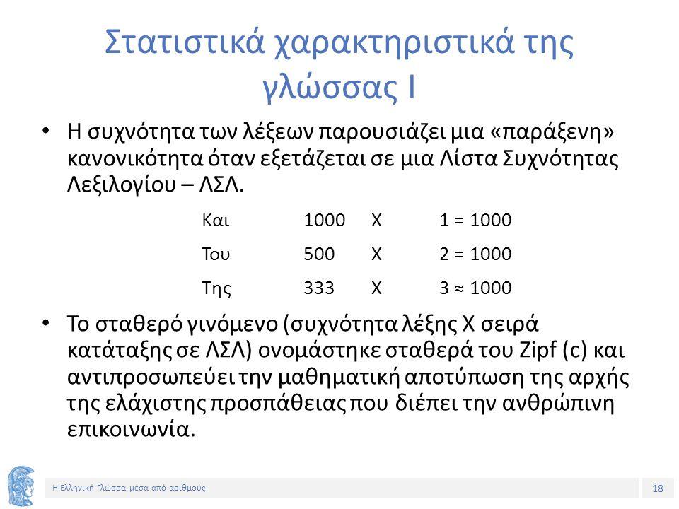18 Η Ελληνική Γλώσσα μέσα από αριθμούς Στατιστικά χαρακτηριστικά της γλώσσας Ι Η συχνότητα των λέξεων παρουσιάζει μια «παράξενη» κανονικότητα όταν εξετάζεται σε μια Λίστα Συχνότητας Λεξιλογίου – ΛΣΛ.