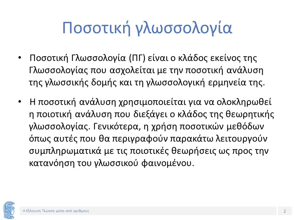 2 Η Ελληνική Γλώσσα μέσα από αριθμούς Ποσοτική γλωσσολογία Ποσοτική Γλωσσολογία (ΠΓ) είναι ο κλάδος εκείνος της Γλωσσολογίας που ασχολείται με την ποσοτική ανάλυση της γλωσσικής δομής και τη γλωσσολογική ερμηνεία της.